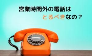 営業時間外の電話はとるべきなの?会社の実態について考える